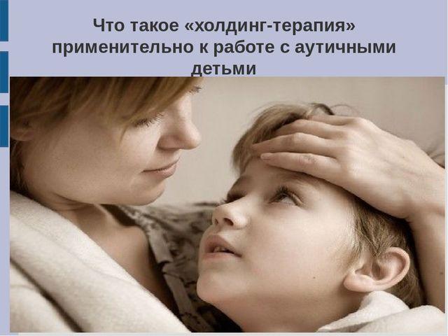 холдинг терапия в работе с аутичными детьми